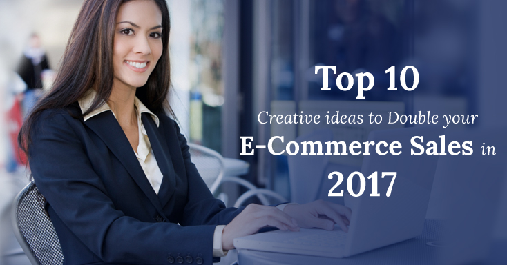 Top 10 Ideas to Double your E-Commerce Sales in 2017!